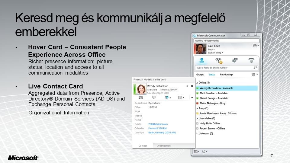 Keresd meg és kommunikálj a megfelelő emberekkel Hover Card – Consistent People Experience Across Office Richer presence information: picture, status, location and access to all communication modalities Live Contact Card Aggregated data from Presence, Active Directory® Domain Services (AD DS) and Exchange Personal Contacts Organizational Information 17