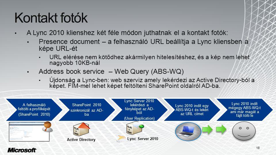 Kontakt fotók A Lync 2010 klienshez két féle módon juthatnak el a kontakt fotók: Presence document – a felhasználó URL beállítja a Lync kliensben a képe URL-ét URL elérése nem kötődhez akármilyen hitelesítéshez, és a kép nem lehet nagyobb 10KB-nál Address book service – Web Query (ABS-WQ) Újdonság a Lync-ben: web szerviz amely lekérdezi az Active Directory-ból a képet.