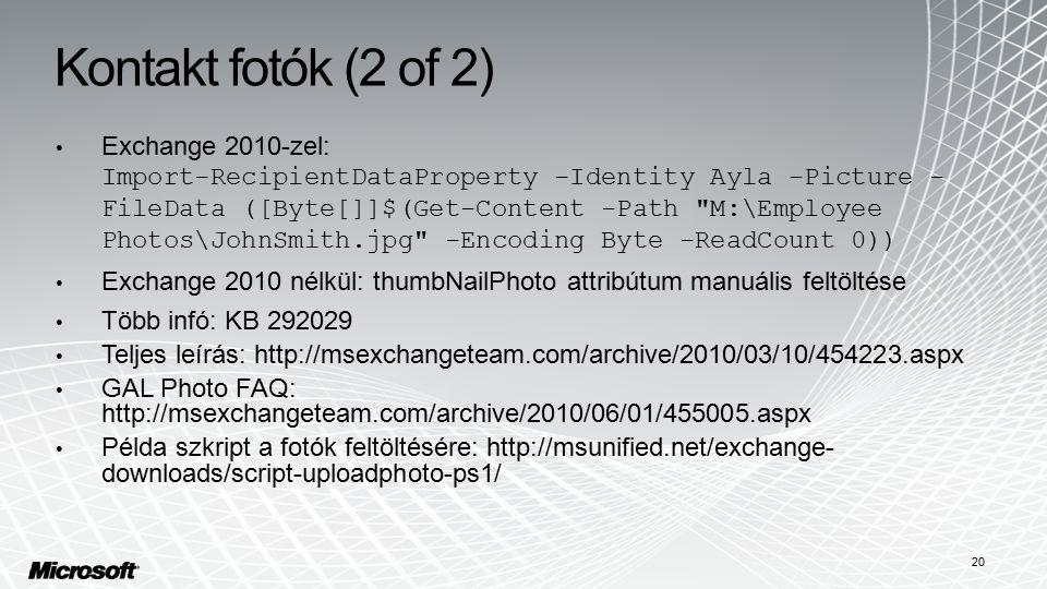 Kontakt fotók (2 of 2) Exchange 2010-zel: Import-RecipientDataProperty -Identity Ayla -Picture - FileData ([Byte[]]$(Get-Content -Path M:\Employee Photos\JohnSmith.jpg -Encoding Byte -ReadCount 0)) Exchange 2010 nélkül: thumbNailPhoto attribútum manuális feltöltése Több infó: KB 292029 Teljes leírás: http://msexchangeteam.com/archive/2010/03/10/454223.aspx GAL Photo FAQ: http://msexchangeteam.com/archive/2010/06/01/455005.aspx Példa szkript a fotók feltöltésére: http://msunified.net/exchange- downloads/script-uploadphoto-ps1/ 20