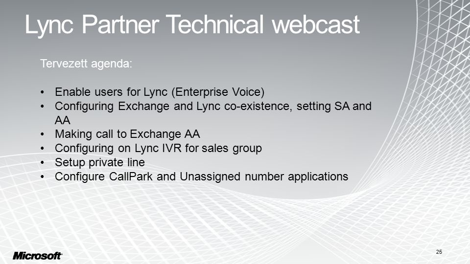 Lync Partner Technical webcast 25 Tervezett agenda: Enable users for Lync (Enterprise Voice) Configuring Exchange and Lync co-existence, setting SA and AA Making call to Exchange AA Configuring on Lync IVR for sales group Setup private line Configure CallPark and Unassigned number applications