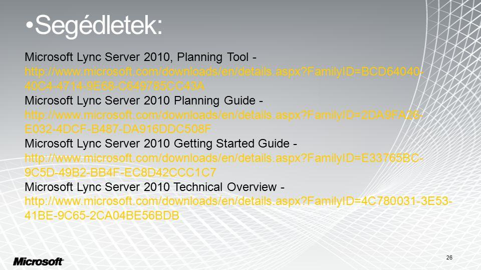 Segédletek: 26 Microsoft Lync Server 2010, Planning Tool - http://www.microsoft.com/downloads/en/details.aspx FamilyID=BCD64040- 40C4-4714-9E68-C649785CC43A Microsoft Lync Server 2010 Planning Guide - http://www.microsoft.com/downloads/en/details.aspx FamilyID=2DA9FA26- E032-4DCF-B487-DA916DDC508F Microsoft Lync Server 2010 Getting Started Guide - http://www.microsoft.com/downloads/en/details.aspx FamilyID=E33765BC- 9C5D-49B2-BB4F-EC8D42CCC1C7 Microsoft Lync Server 2010 Technical Overview - http://www.microsoft.com/downloads/en/details.aspx FamilyID=4C780031-3E53- 41BE-9C65-2CA04BE56BDB