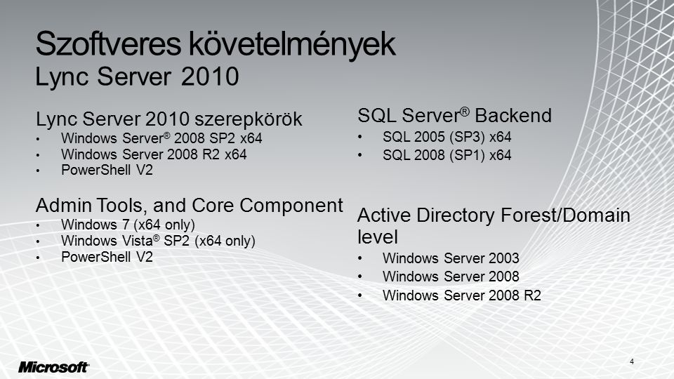 Szoftveres követelmények Lync Server 2010 Lync Server 2010 szerepkörök Windows Server ® 2008 SP2 x64 Windows Server 2008 R2 x64 PowerShell V2 Admin Tools, and Core Component Windows 7 (x64 only) Windows Vista ® SP2 (x64 only) PowerShell V2 SQL Server ® Backend SQL 2005 (SP3) x64 SQL 2008 (SP1) x64 Active Directory Forest/Domain level Windows Server 2003 Windows Server 2008 Windows Server 2008 R2 4