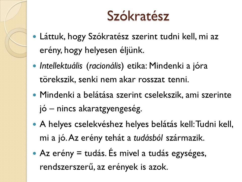 Szókratész Következmények: a) Aki rosszat tesz, tévedésből, butaságból teszi, b) A legokosabban, legtanultabbak a legerényesebbek.