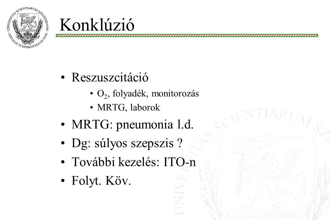 Reszuszcitáció O 2, folyadék, monitorozás MRTG, laborok MRTG: pneumonia l.d. Dg: súlyos szepszis ? További kezelés: ITO-n Folyt. Köv. Konklúzió