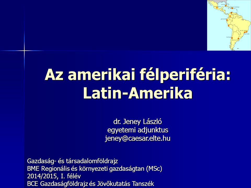 Az amerikai félperiféria: Latin-Amerika Gazdaság- és társadalomföldrajz BME Regionális és környezeti gazdaságtan (MSc) 2014/2015, I.