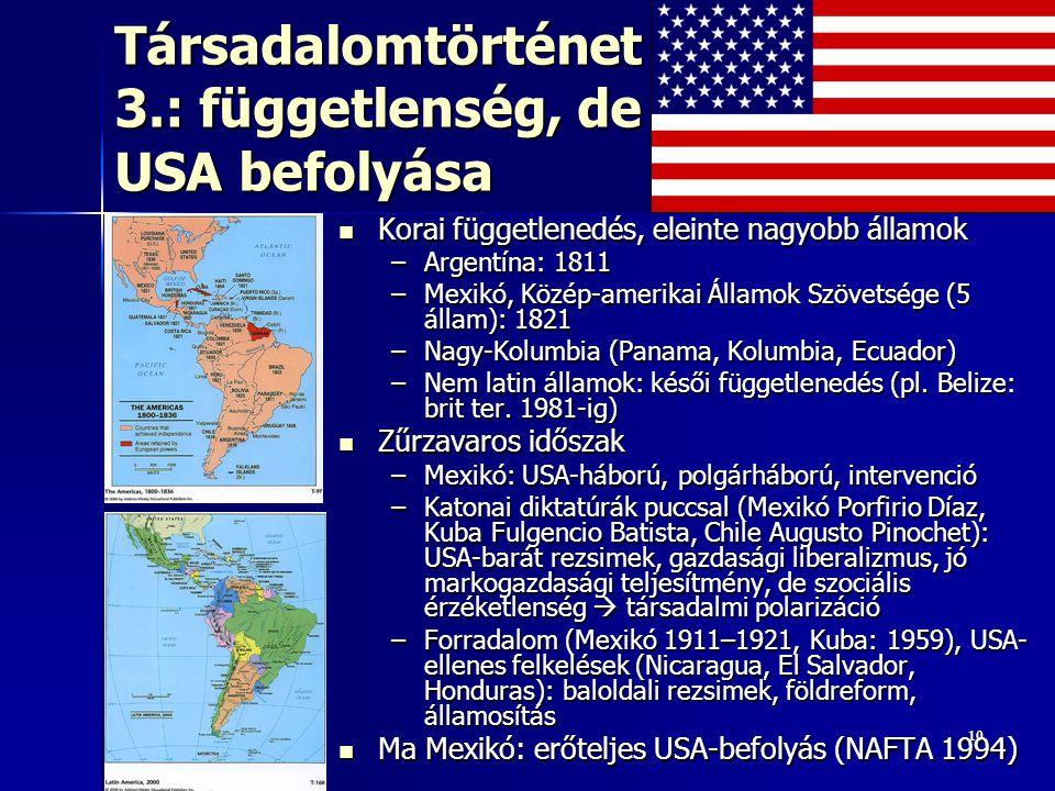 1010 Társadalomtörténet 3.: függetlenség, de USA befolyása Korai függetlenedés, eleinte nagyobb államok Korai függetlenedés, eleinte nagyobb államok –Argentína: 1811 –Mexikó, Közép-amerikai Államok Szövetsége (5 állam): 1821 –Nagy-Kolumbia (Panama, Kolumbia, Ecuador) –Nem latin államok: késői függetlenedés (pl.