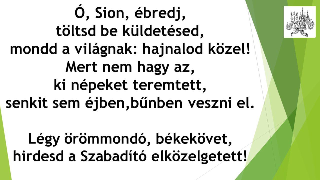 Ó, Sion, ébredj, töltsd be küldetésed, mondd a világnak: hajnalod közel! Mert nem hagy az, ki népeket teremtett, senkit sem éjben,bűnben veszni el. Lé