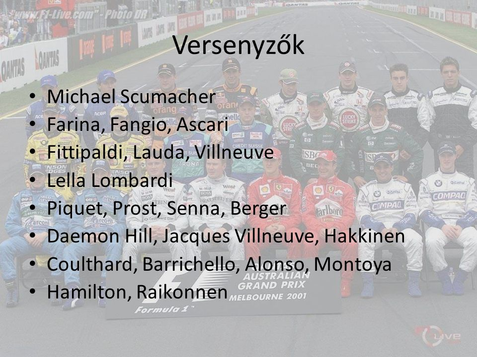 Versenyzők Michael Scumacher Farina, Fangio, Ascari Fittipaldi, Lauda, Villneuve Lella Lombardi Piquet, Prost, Senna, Berger Daemon Hill, Jacques Vill