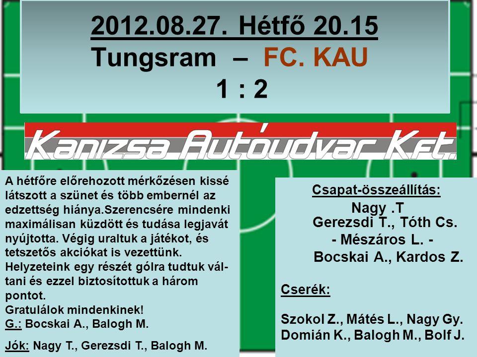 2012.08.27. Hétfő 20.15 Tungsram – FC. KAU 1 : 2 Csapat-összeállítás: Nagy.T Gerezsdi T., Tóth Cs.