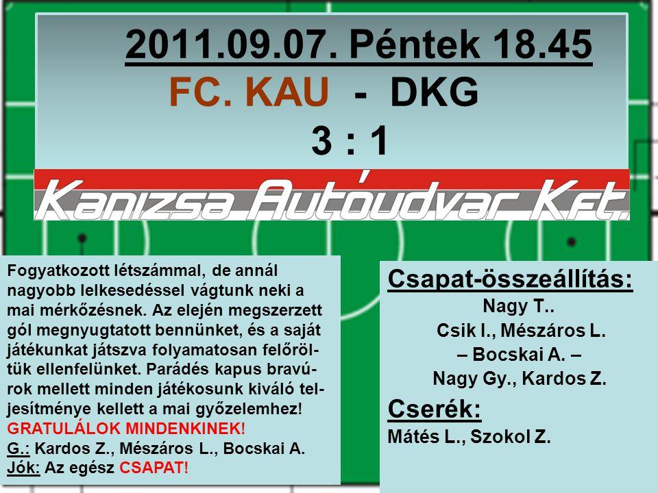 2011.09.07. Péntek 18.45 FC. KAU - DKG 3 : 1 Csapat-összeállítás: Nagy T..