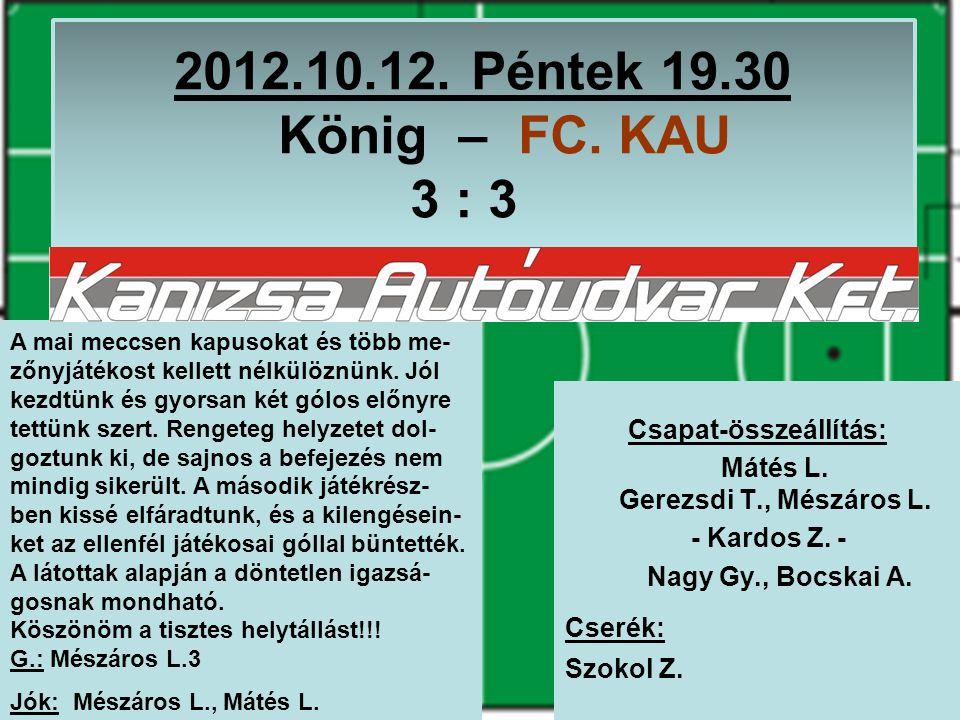 2012.10.12. Péntek 19.30 König – FC. KAU 3 : 3 Csapat-összeállítás: Mátés L.
