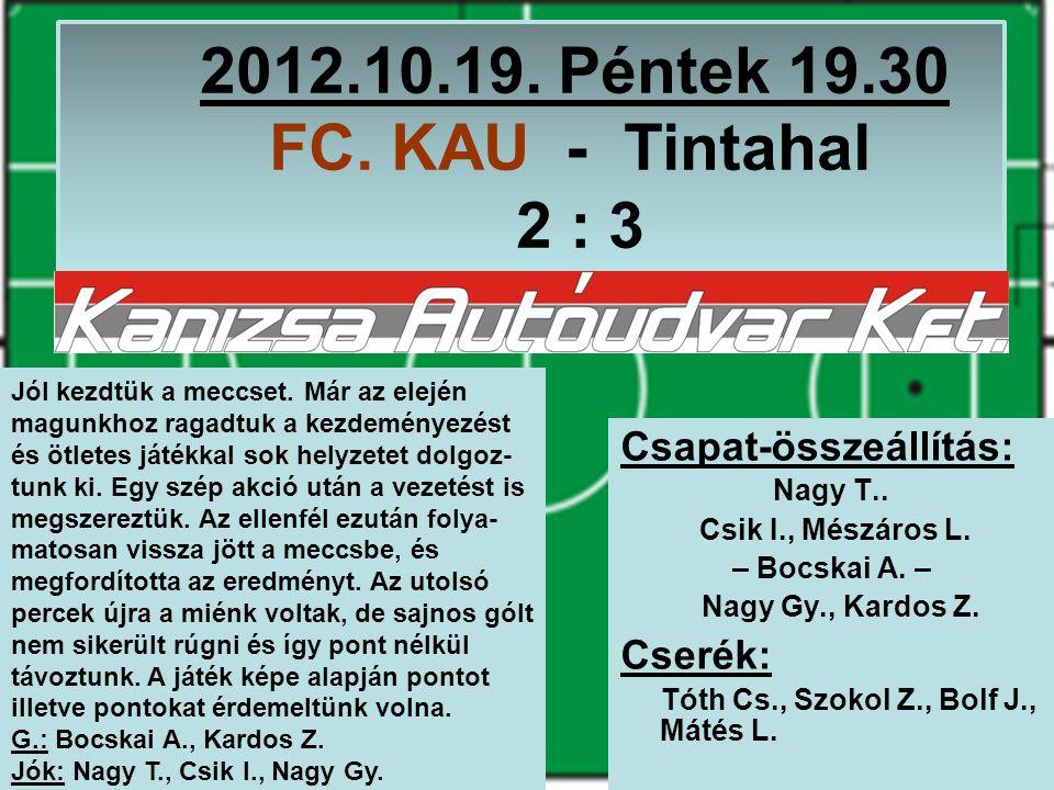 2012.10.19. Péntek 19.30 FC. KAU - Tintahal 2 : 3 Csapat-összeállítás: Nagy T..