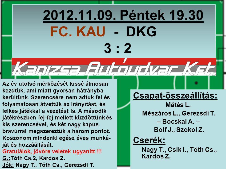 2012.11.09. Péntek 19.30 FC. KAU - DKG 3 : 2 Csapat-összeállítás: Mátés L.
