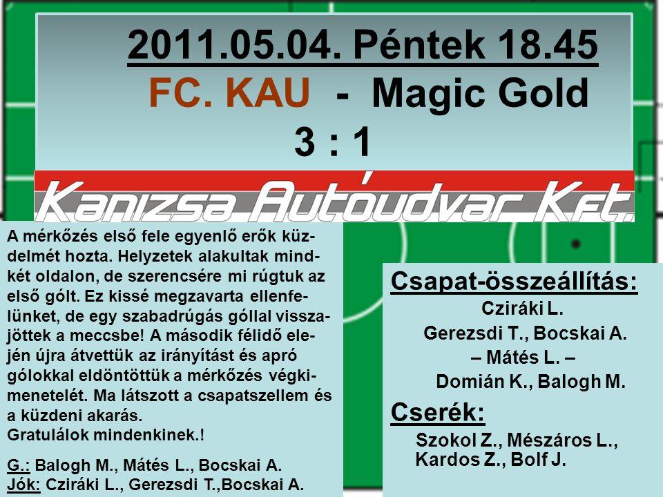 2011.05.04. Péntek 18.45 FC. KAU - Magic Gold 3 : 1 Csapat-összeállítás: Cziráki L.