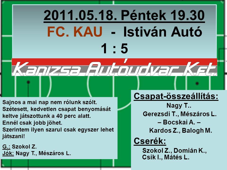 2011.05.18. Péntek 19.30 FC. KAU - Istiván Autó 1 : 5 Csapat-összeállítás: Nagy T..