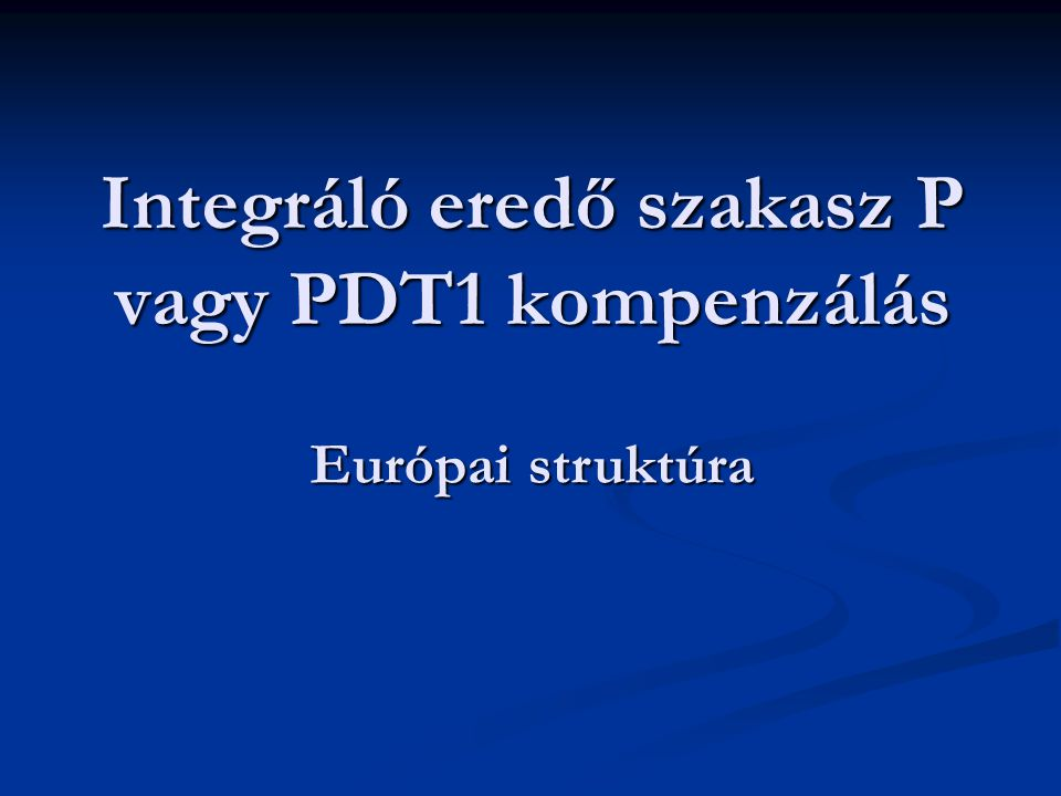 Integráló eredő szakasz P vagy PDT1 kompenzálás Európai struktúra