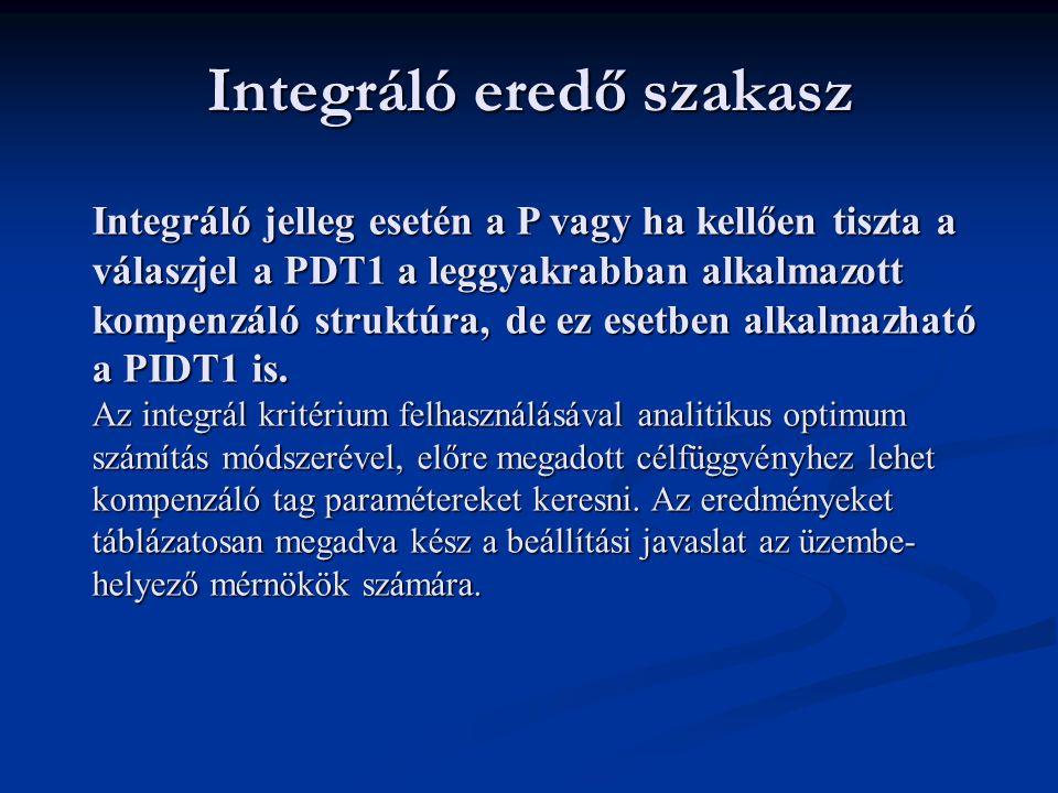 Integráló eredő szakasz Integráló jelleg esetén a P vagy ha kellően tiszta a válaszjel a PDT1 a leggyakrabban alkalmazott kompenzáló struktúra, de ez esetben alkalmazható a PIDT1 is.