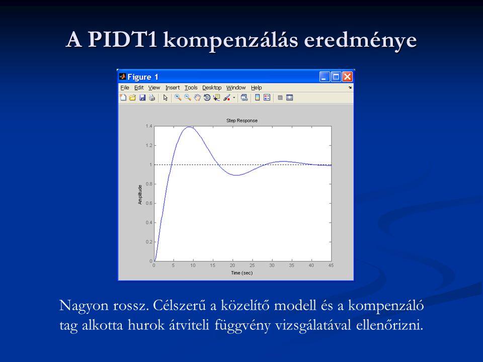 A PIDT1 kompenzálás eredménye Nagyon rossz. Célszerű a közelítő modell és a kompenzáló tag alkotta hurok átviteli függvény vizsgálatával ellenőrizni.