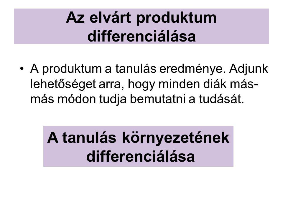 Az elvárt produktum differenciálása A produktum a tanulás eredménye. Adjunk lehetőséget arra, hogy minden diák más- más módon tudja bemutatni a tudásá