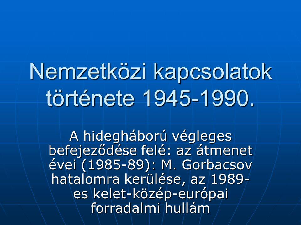 Nemzetközi kapcsolatok története 1945-1990. A hidegháború végleges befejeződése felé: az átmenet évei (1985-89): M. Gorbacsov hatalomra kerülése, az 1