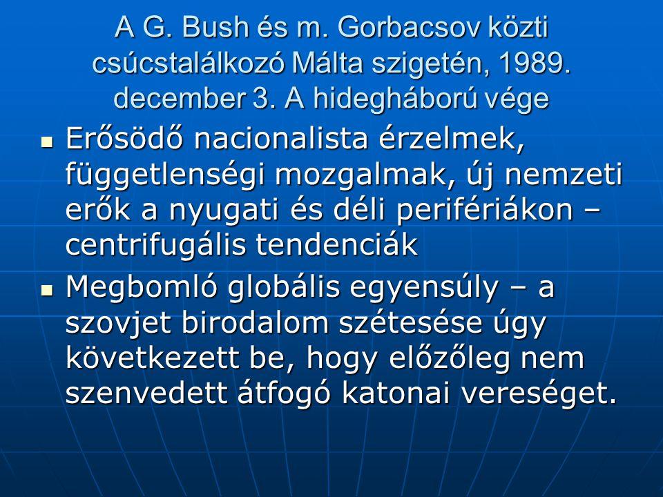 A G. Bush és m. Gorbacsov közti csúcstalálkozó Málta szigetén, 1989. december 3. A hidegháború vége Erősödő nacionalista érzelmek, függetlenségi mozga