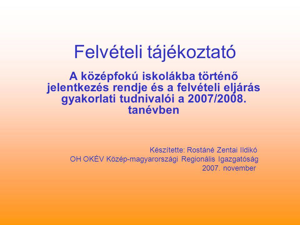 Felvételi tájékoztató A középfokú iskolákba történő jelentkezés rendje és a felvételi eljárás gyakorlati tudnivalói a 2007/2008. tanévben Készítette: