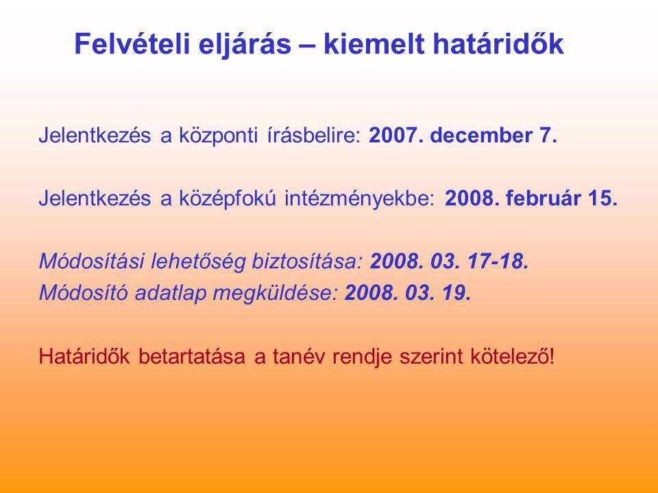 Felvételi eljárás – kiemelt határidők Jelentkezés a központi írásbelire: 2007. december 7. Jelentkezés a középfokú intézményekbe: 2008. február 15. Mó