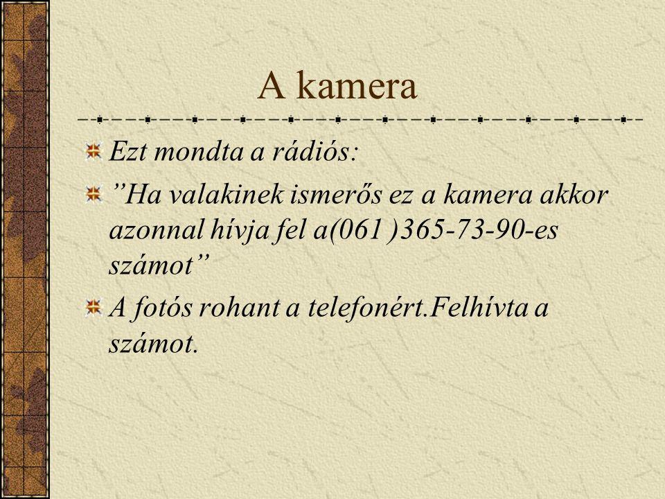 A kamera Ezt mondta a rádiós: Ha valakinek ismerős ez a kamera akkor azonnal hívja fel a(061 )365-73-90-es számot A fotós rohant a telefonért.Felhívta a számot.