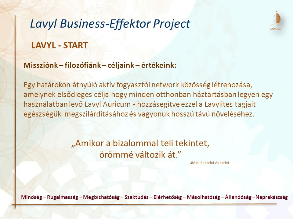 LAVYL - START Lavyl Business-Effektor Project Missziónk – filozófiánk – céljaink – értékeink: Egy határokon átnyúló aktív fogyasztói network közösség létrehozása, amelynek elsődleges célja hogy minden otthonban háztartásban legyen egy használatban levő Lavyl Auricum - hozzásegítve ezzel a Lavylites tagjait egészségük megszilárdításához és vagyonuk hosszú távú növeléséhez.