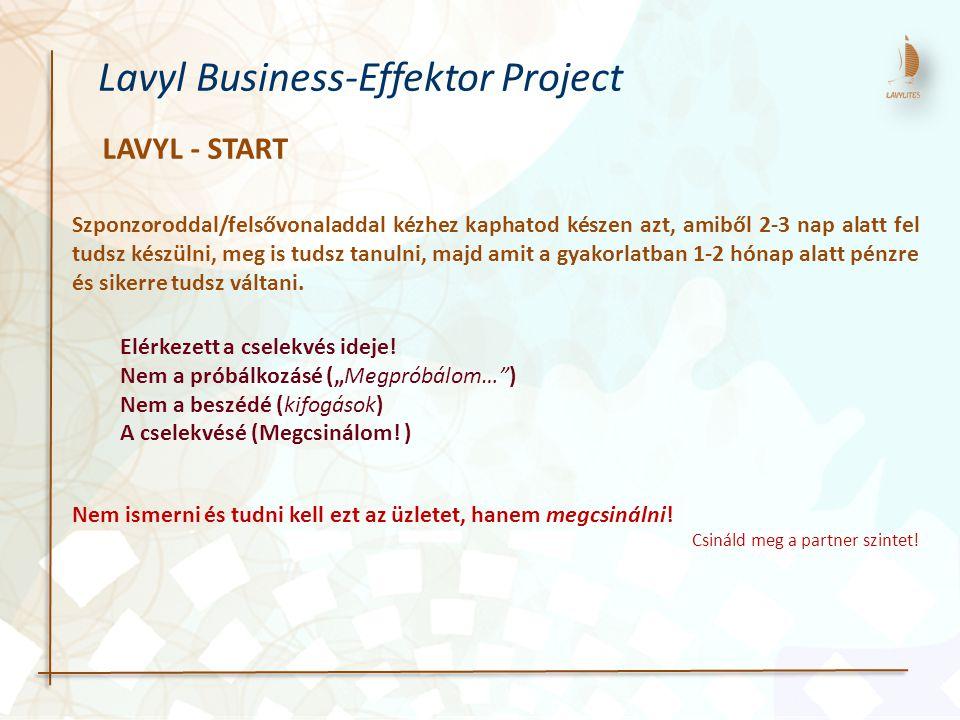 LAVYL - START Lavyl Business-Effektor Project Szponzoroddal/felsővonaladdal kézhez kaphatod készen azt, amiből 2-3 nap alatt fel tudsz készülni, meg is tudsz tanulni, majd amit a gyakorlatban 1-2 hónap alatt pénzre és sikerre tudsz váltani.