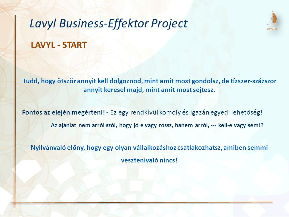 LAVYL - START Lavyl Business-Effektor Project Tudd, hogy ötször annyit kell dolgoznod, mint amit most gondolsz, de tízszer-százszor annyit keresel majd, mint amit most sejtesz.