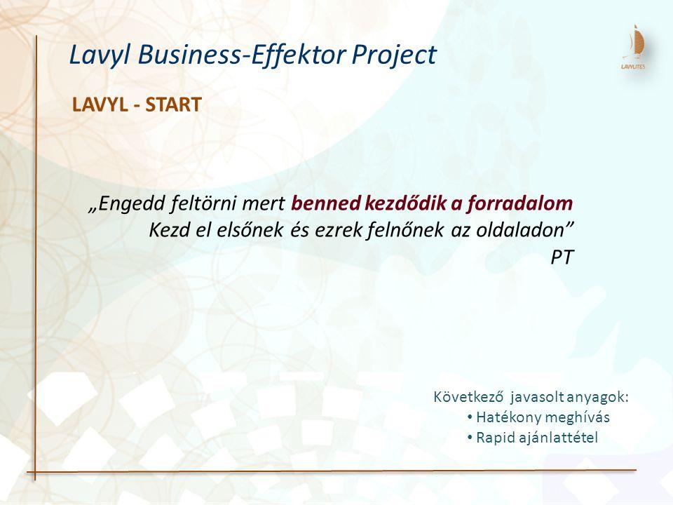 """LAVYL - START Lavyl Business-Effektor Project """"Engedd feltörni mert benned kezdődik a forradalom Kezd el elsőnek és ezrek felnőnek az oldaladon PT Következő javasolt anyagok: Hatékony meghívás Rapid ajánlattétel"""