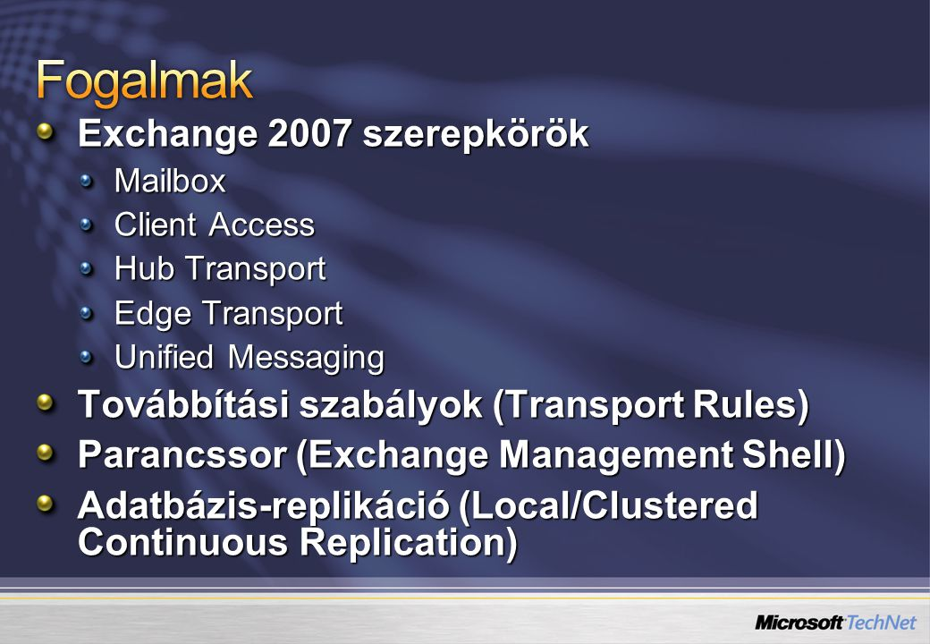 Exchange 2007 szerepkörök Mailbox Client Access Hub Transport Edge Transport Unified Messaging Továbbítási szabályok (Transport Rules) Parancssor (Exchange Management Shell) Adatbázis-replikáció (Local/Clustered Continuous Replication)