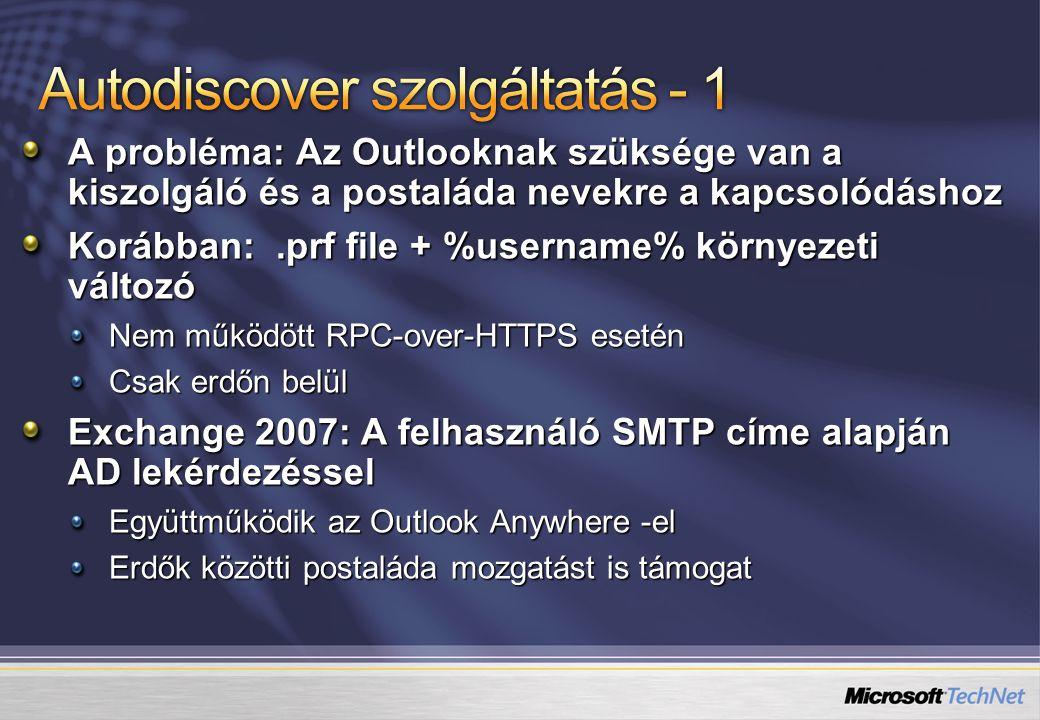 A probléma: Az Outlooknak szüksége van a kiszolgáló és a postaláda nevekre a kapcsolódáshoz Korábban:.prf file + %username% környezeti változó Nem működött RPC-over-HTTPS esetén Csak erdőn belül Exchange 2007: A felhasználó SMTP címe alapján AD lekérdezéssel Együttműködik az Outlook Anywhere -el Erdők közötti postaláda mozgatást is támogat
