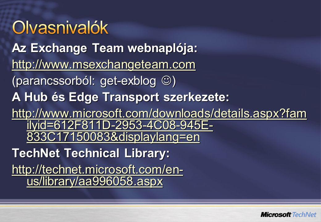 Az Exchange Team webnaplója: http://www.msexchangeteam.com (parancssorból: get-exblog ) A Hub és Edge Transport szerkezete: http://www.microsoft.com/downloads/details.aspx?fam ilyid=612F811D-2953-4C08-945E- 833C17150083&displaylang=en http://www.microsoft.com/downloads/details.aspx?fam ilyid=612F811D-2953-4C08-945E- 833C17150083&displaylang=en TechNet Technical Library: http://technet.microsoft.com/en- us/library/aa996058.aspx http://technet.microsoft.com/en- us/library/aa996058.aspx