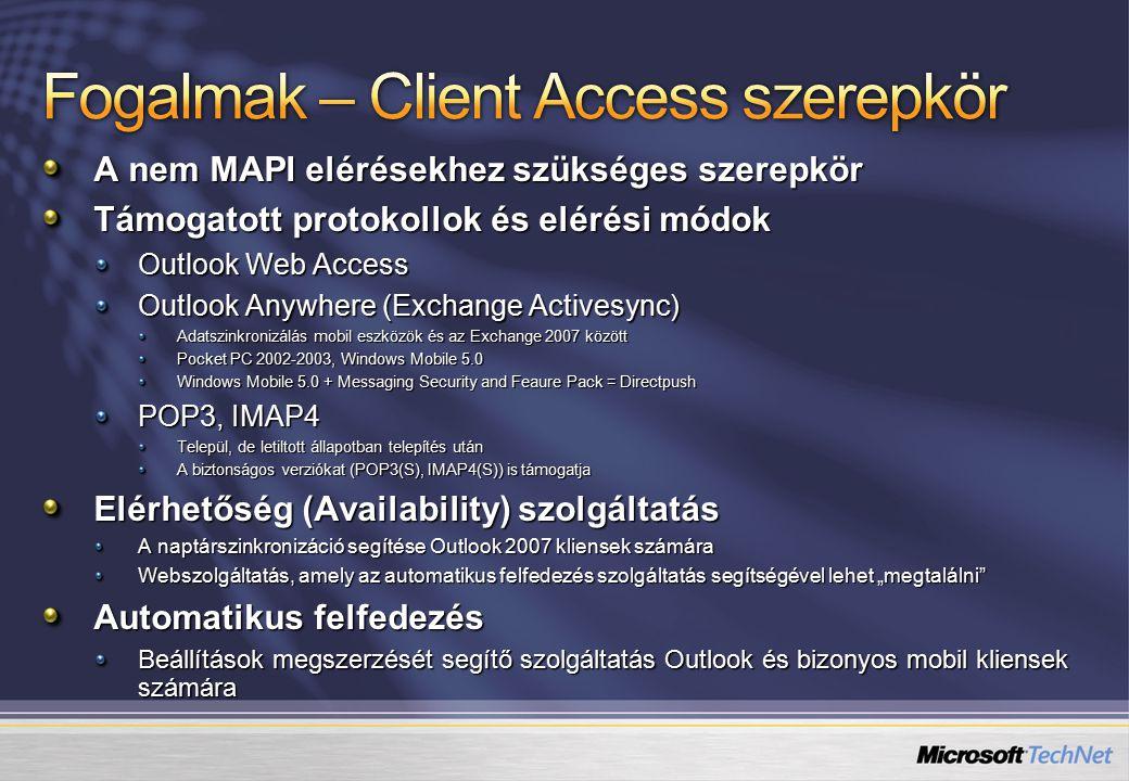 """A nem MAPI elérésekhez szükséges szerepkör Támogatott protokollok és elérési módok Outlook Web Access Outlook Anywhere (Exchange Activesync) Adatszinkronizálás mobil eszközök és az Exchange 2007 között Pocket PC 2002-2003, Windows Mobile 5.0 Windows Mobile 5.0 + Messaging Security and Feaure Pack = Directpush POP3, IMAP4 Települ, de letiltott állapotban telepítés után A biztonságos verziókat (POP3(S), IMAP4(S)) is támogatja Elérhetőség (Availability) szolgáltatás A naptárszinkronizáció segítése Outlook 2007 kliensek számára Webszolgáltatás, amely az automatikus felfedezés szolgáltatás segítségével lehet """"megtalálni Automatikus felfedezés Beállítások megszerzését segítő szolgáltatás Outlook és bizonyos mobil kliensek számára"""