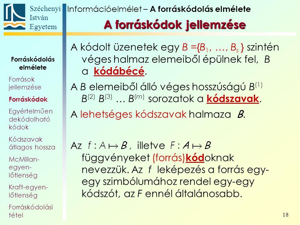 Széchenyi István Egyetem 18 A forráskódok jellemzése A kódolt üzenetek egy B ={B 1, …, B s } szintén véges halmaz elemeiből épülnek fel, B a kódábécé.