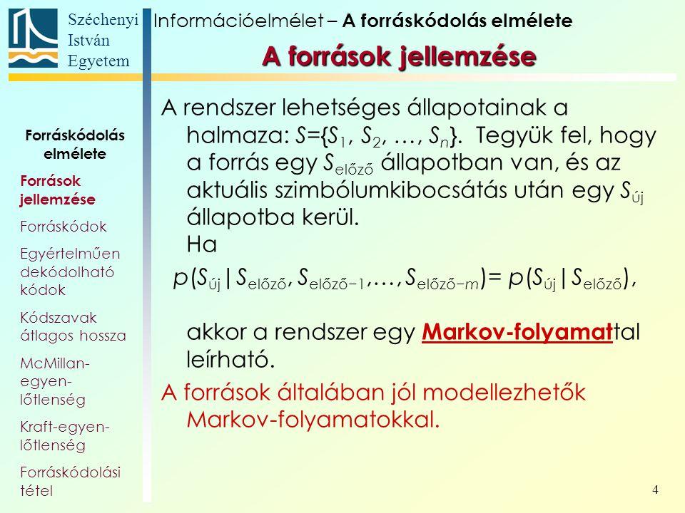 Széchenyi István Egyetem 15 A források jellemzése Forráskódolás elmélete Források jellemzése Forráskódok Egyértelműen dekódolható kódok Kódszavak átlagos hossza McMillan- egyen- lőtlenség Kraft-egyen- lőtlenség Forráskódolási tétel Információelmélet – A forráskódolás elmélete A szavakat alapul vevő, független szóvá- lasztású Markov-folyamatunk egy gráfja: számos állapot A B C D E CA AD ADE szó vége BE BEB BA szó vége−D szó eleje