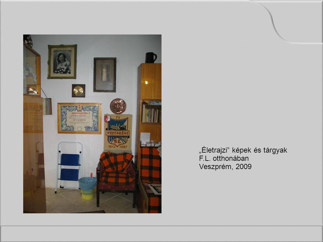 """""""Életrajzi képek és tárgyak F.L. otthonában Veszprém, 2009"""