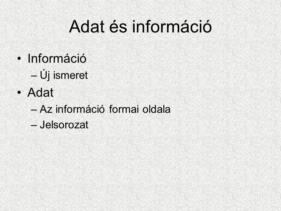 Adat és információ Információ –Új ismeret Adat –Az információ formai oldala –Jelsorozat