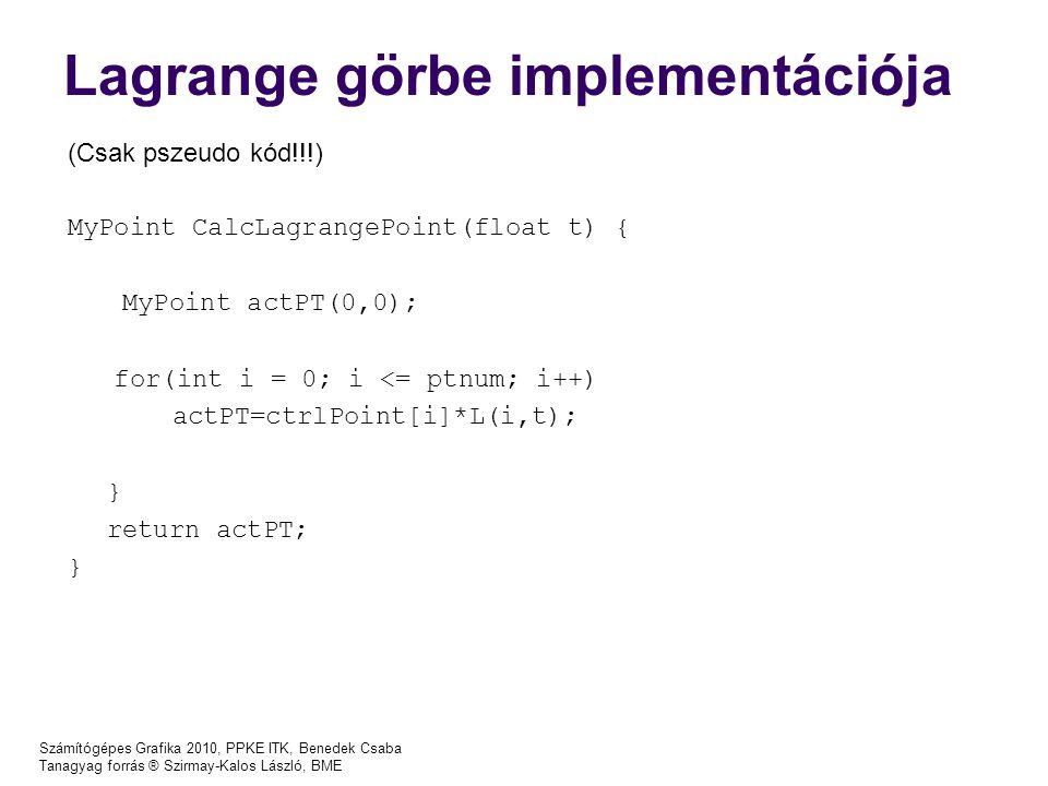 Számítógépes Grafika 2010, PPKE ITK, Benedek Csaba Tanagyag forrás ® Szirmay-Kalos László, BME Lagrange görbe implementációja (Csak pszeudo kód!!!) MyPoint CalcLagrangePoint(float t) { MyPoint actPT(0,0); for(int i = 0; i <= ptnum; i++) actPT=ctrlPoint[i]*L(i,t); } return actPT; }