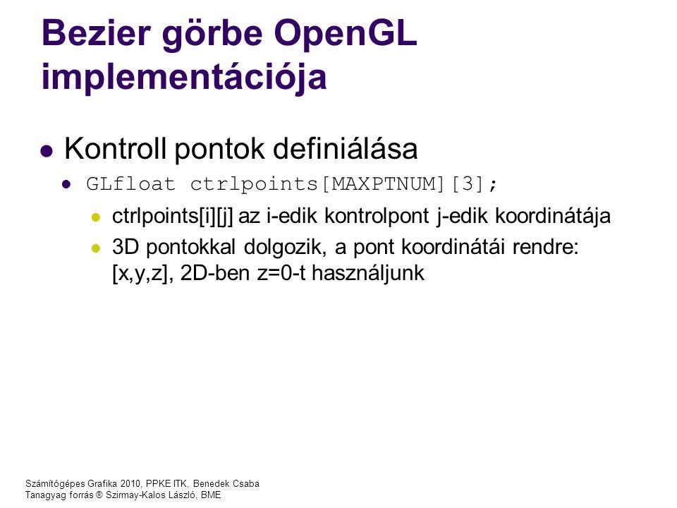 Számítógépes Grafika 2010, PPKE ITK, Benedek Csaba Tanagyag forrás ® Szirmay-Kalos László, BME Bezier görbe OpenGL implementációja Kontroll pontok definiálása GLfloat ctrlpoints[MAXPTNUM][3]; ctrlpoints[i][j] az i-edik kontrolpont j-edik koordinátája 3D pontokkal dolgozik, a pont koordinátái rendre: [x,y,z], 2D-ben z=0-t használjunk