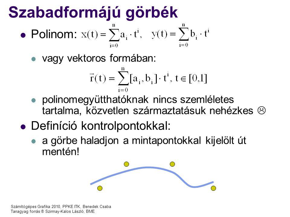 Számítógépes Grafika 2010, PPKE ITK, Benedek Csaba Tanagyag forrás ® Szirmay-Kalos László, BME B-spline Válasszunk olyan reprezentációt, amely C 2 folytonos, ha 3-t közösen birtokolnak Reprezentáció: vezérlőpontok – egy görbeszegmenst 4 egymást követő vezérlő pont definiál r i (t) = B 0 (t)r i + B 1 (t)r i+1 + B 2 (t)r i+2 + B 3 (t)r i+3 r i+1 (t) = B 0 (t)r i+1 + B 1 (t)r i+2 + B 2 (t)r i+3 + B 3 (t)r i+4
