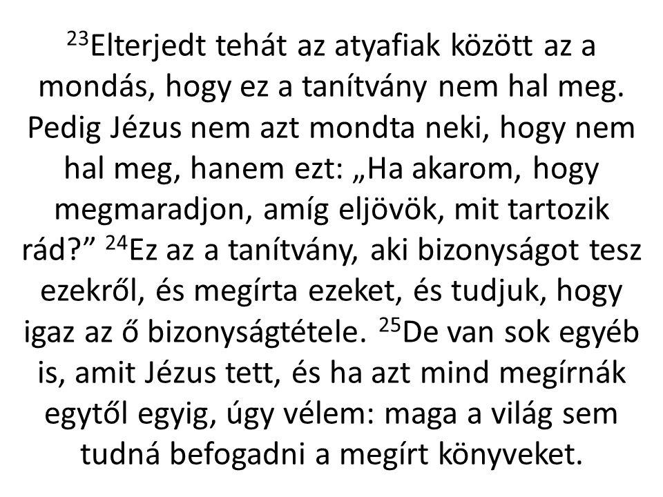 """23 Elterjedt tehát az atyafiak között az a mondás, hogy ez a tanítvány nem hal meg. Pedig Jézus nem azt mondta neki, hogy nem hal meg, hanem ezt: """"Ha"""