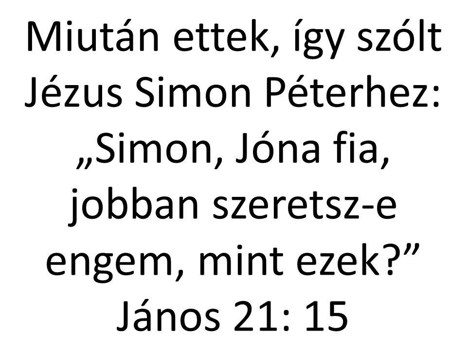"""Miután ettek, így szólt Jézus Simon Péterhez: """"Simon, Jóna fia, jobban szeretsz-e engem, mint ezek?"""" János 21: 15"""