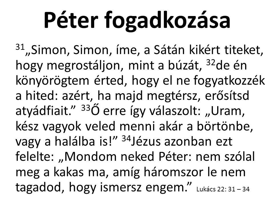 """Péter fogadkozása 31 """"Simon, Simon, íme, a Sátán kikért titeket, hogy megrostáljon, mint a búzát, 32 de én könyörögtem érted, hogy el ne fogyatkozzék"""