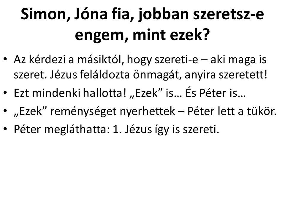 Simon, Jóna fia, jobban szeretsz-e engem, mint ezek? Az kérdezi a másiktól, hogy szereti-e – aki maga is szeret. Jézus feláldozta önmagát, anyira szer