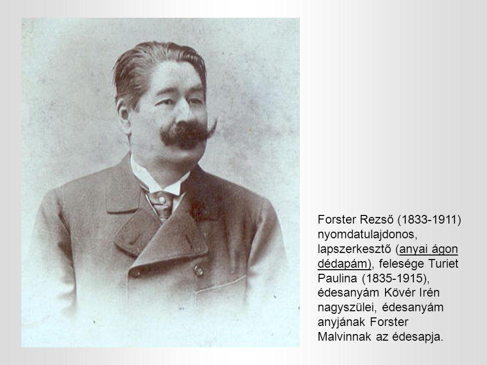 Forster Rezső (1833-1911) nyomdatulajdonos, lapszerkesztő (anyai ágon dédapám), felesége Turiet Paulina (1835-1915), édesanyám Kövér Irén nagyszülei,