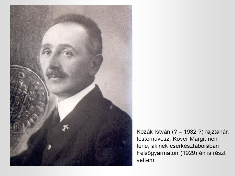 Kozák István (? – 1932 ?) rajztanár, festőművész, Kövér Margit néni férje, akinek cserkésztáborában Felsőgyarmaton (1929) én is részt vettem.