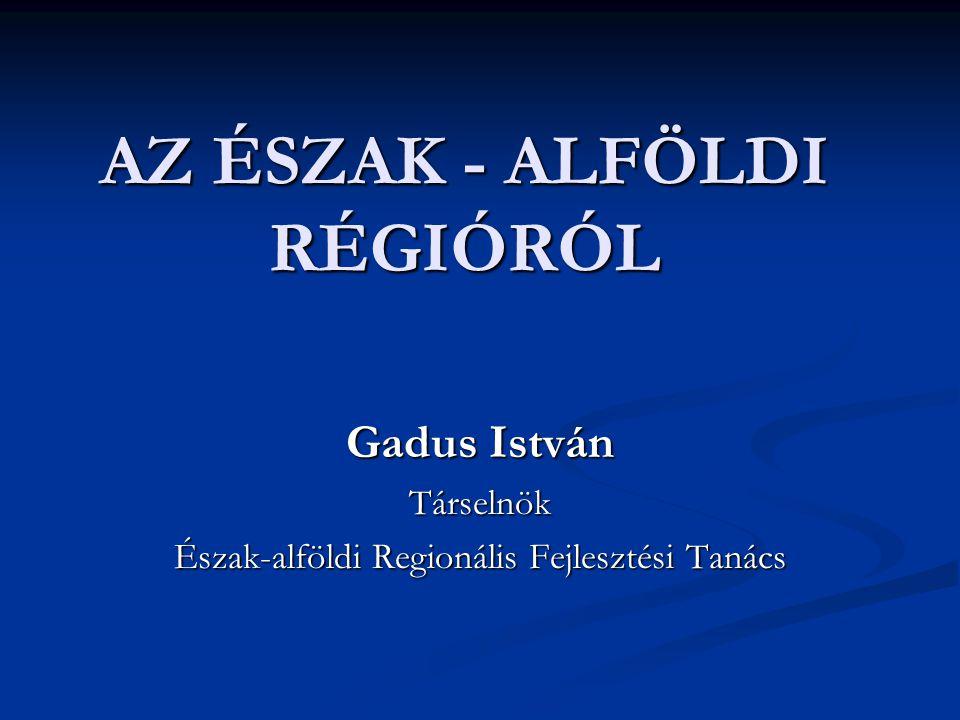 AZ ÉSZAK - ALFÖLDI RÉGIÓRÓL Gadus István Társelnök Észak-alföldi Regionális Fejlesztési Tanács